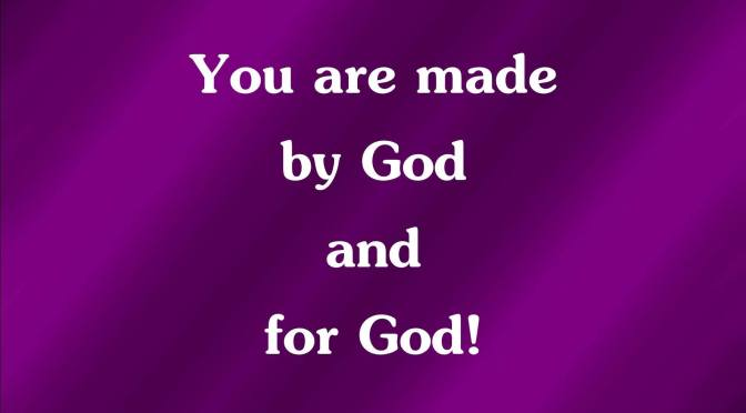 You are made by God and for God!